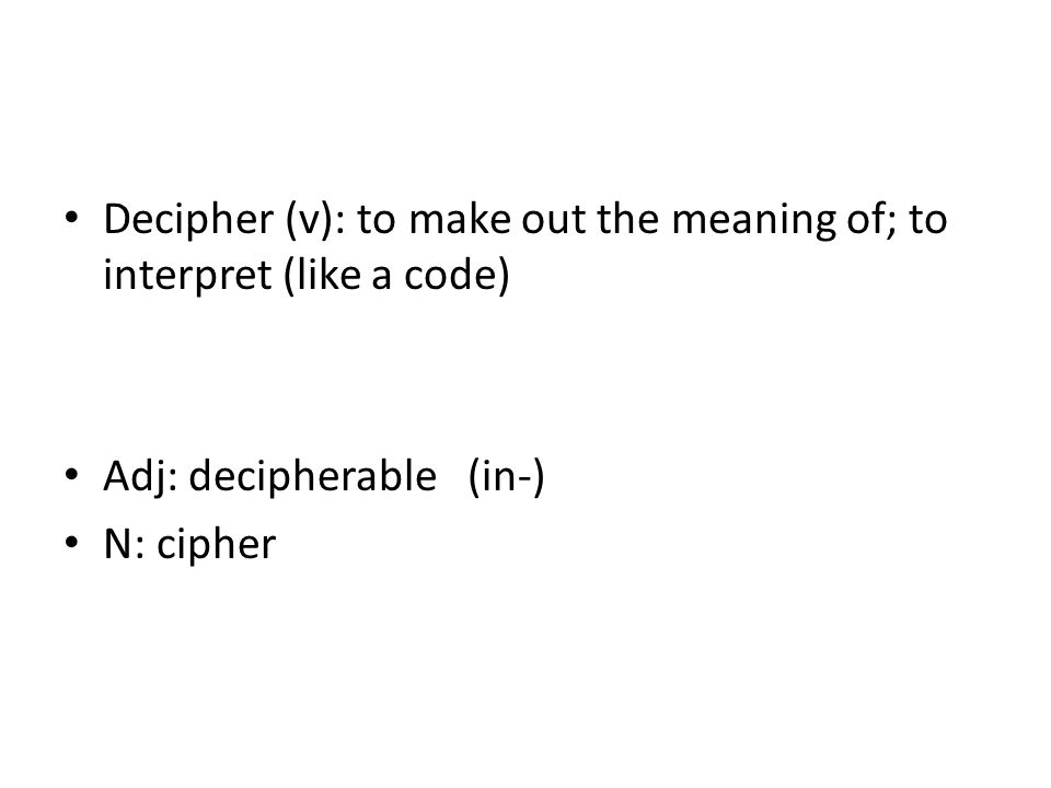 Decipher (v): to make out the meaning of; to interpret (like a code) Adj: decipherable (in-) N: cipher