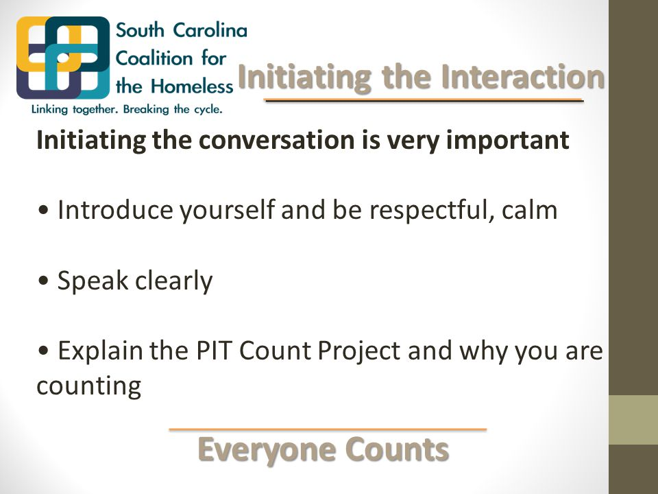 Everyone Counts Everyone Counts Initiating the Interaction Initiating the Interaction Initiating the conversation is very important Introduce yourself and be respectful, calm Speak clearly Explain the PIT Count Project and why you are counting