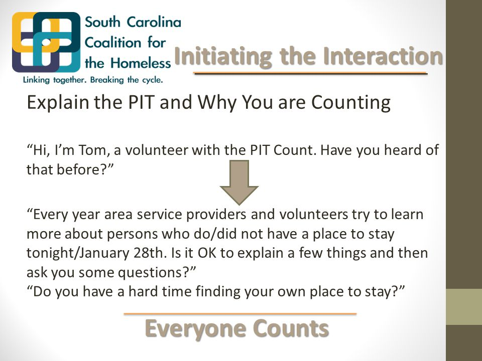 Everyone Counts Everyone Counts Initiating the Interaction Initiating the Interaction Explain the PIT and Why You are Counting Hi, I'm Tom, a volunteer with the PIT Count.