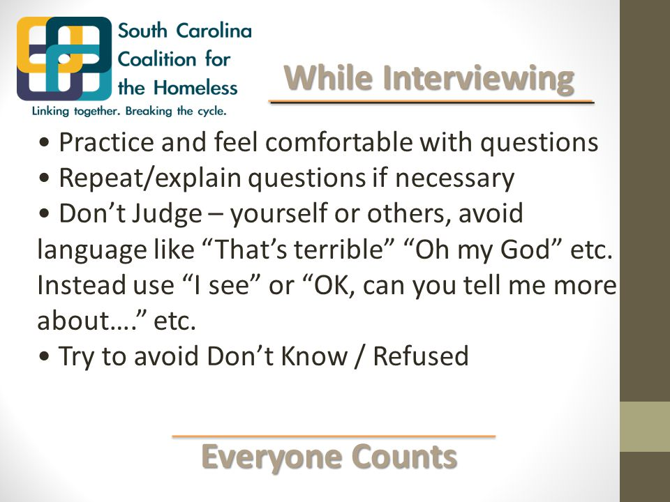 Everyone Counts Everyone Counts While Interviewing While Interviewing Practice and feel comfortable with questions Repeat/explain questions if necessary Don't Judge – yourself or others, avoid language like That's terrible Oh my God etc.