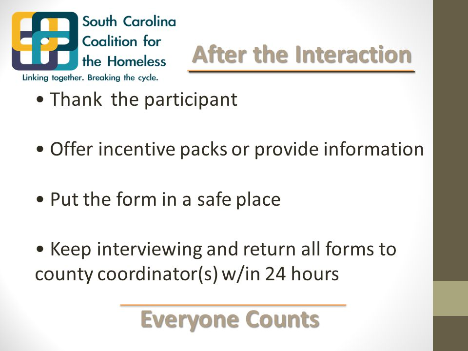Everyone Counts Everyone Counts After the Interaction After the Interaction Thank the participant Offer incentive packs or provide information Put the form in a safe place Keep interviewing and return all forms to county coordinator(s) w/in 24 hours