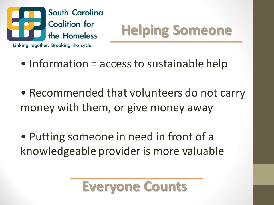 Everyone Counts Everyone Counts Helping Someone Helping Someone Information = access to sustainable help Recommended that volunteers do not carry money with them, or give money away Putting someone in need in front of a knowledgeable provider is more valuable