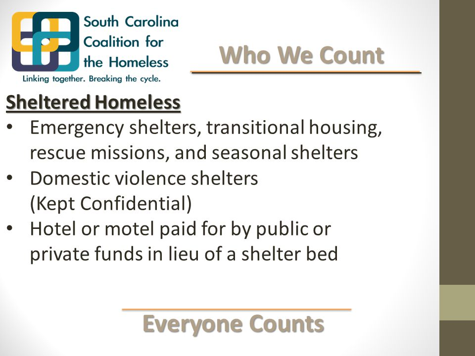 Everyone Counts Everyone Counts Who We Count Who We Count Sheltered Homeless Emergency shelters, transitional housing, rescue missions, and seasonal shelters Domestic violence shelters (Kept Confidential) Hotel or motel paid for by public or private funds in lieu of a shelter bed