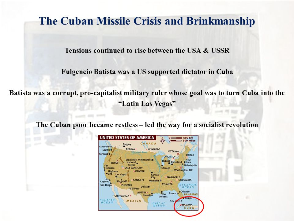 The Cuban Missile Crisis and Brinkmanship Tensions continued to rise between the USA & USSR Fulgencio Batista was a US supported dictator in Cuba Batista was a corrupt, pro-capitalist military ruler whose goal was to turn Cuba into the Latin Las Vegas The Cuban poor became restless – led the way for a socialist revolution