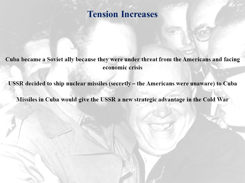 Tension Increases Cuba became a Soviet ally because they were under threat from the Americans and facing economic crisis USSR decided to ship nuclear missiles (secretly – the Americans were unaware) to Cuba Missiles in Cuba would give the USSR a new strategic advantage in the Cold War