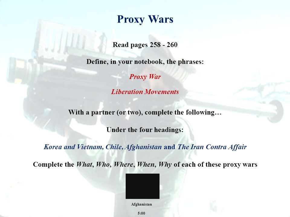 Proxy Wars Define, in your notebook, the phrases: Proxy War Liberation Movements Read pages 258 - 260 With a partner (or two), complete the following… Under the four headings: Korea and Vietnam, Chile, Afghanistan and The Iran Contra Affair Complete the What, Who, Where, When, Why of each of these proxy wars 5:00 Afghanistan