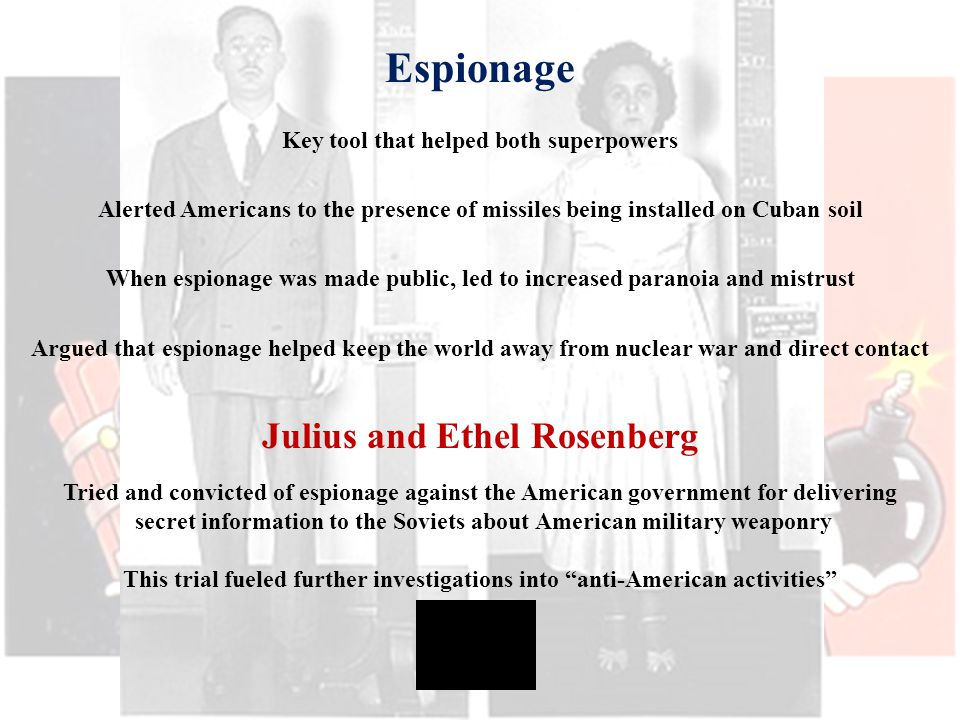 Espionage Key tool that helped both superpowers Alerted Americans to the presence of missiles being installed on Cuban soil When espionage was made public, led to increased paranoia and mistrust Argued that espionage helped keep the world away from nuclear war and direct contact Julius and Ethel Rosenberg Tried and convicted of espionage against the American government for delivering secret information to the Soviets about American military weaponry This trial fueled further investigations into anti-American activities