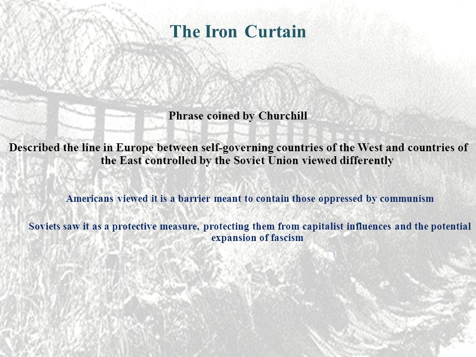 The Iron Curtain Phrase coined by Churchill Described the line in Europe between self-governing countries of the West and countries of the East controlled by the Soviet Union viewed differently Americans viewed it is a barrier meant to contain those oppressed by communism Soviets saw it as a protective measure, protecting them from capitalist influences and the potential expansion of fascism