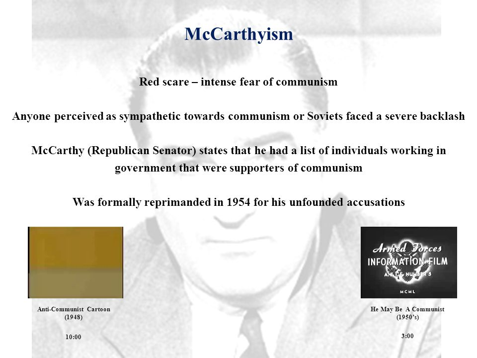 McCarthyism Red scare – intense fear of communism Anyone perceived as sympathetic towards communism or Soviets faced a severe backlash McCarthy (Republican Senator) states that he had a list of individuals working in government that were supporters of communism Was formally reprimanded in 1954 for his unfounded accusations 10:00 Anti-Communist Cartoon (1948) He May Be A Communist (1950's) 3:00