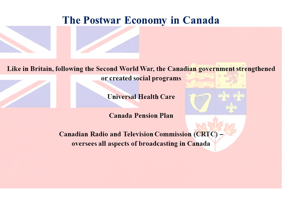 The Postwar Economy in Canada Like in Britain, following the Second World War, the Canadian government strengthened or created social programs Universal Health Care Canada Pension Plan Canadian Radio and Television Commission (CRTC) – oversees all aspects of broadcasting in Canada