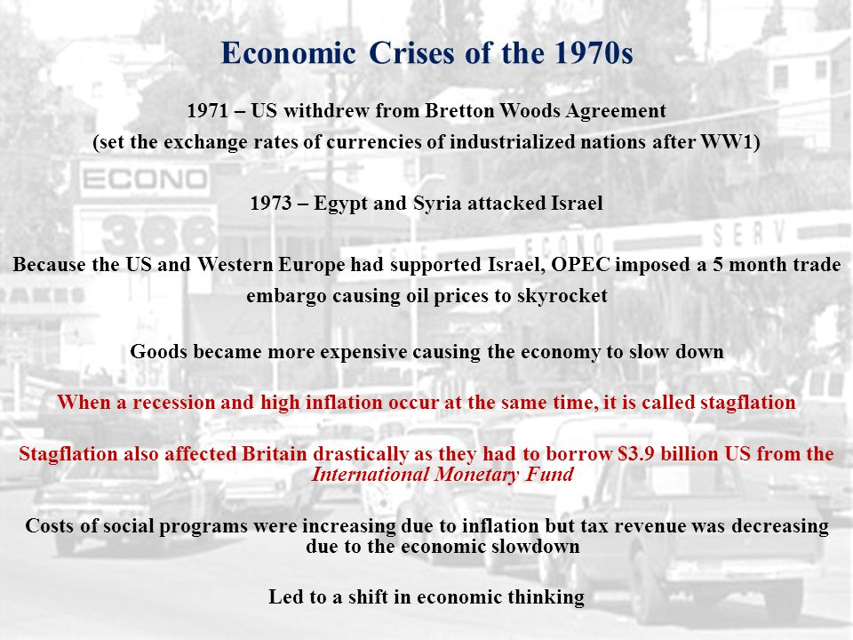 Economic Crises of the 1970s 1971 – US withdrew from Bretton Woods Agreement (set the exchange rates of currencies of industrialized nations after WW1) 1973 – Egypt and Syria attacked Israel Because the US and Western Europe had supported Israel, OPEC imposed a 5 month trade embargo causing oil prices to skyrocket Goods became more expensive causing the economy to slow down When a recession and high inflation occur at the same time, it is called stagflation Stagflation also affected Britain drastically as they had to borrow $3.9 billion US from the International Monetary Fund Costs of social programs were increasing due to inflation but tax revenue was decreasing due to the economic slowdown Led to a shift in economic thinking