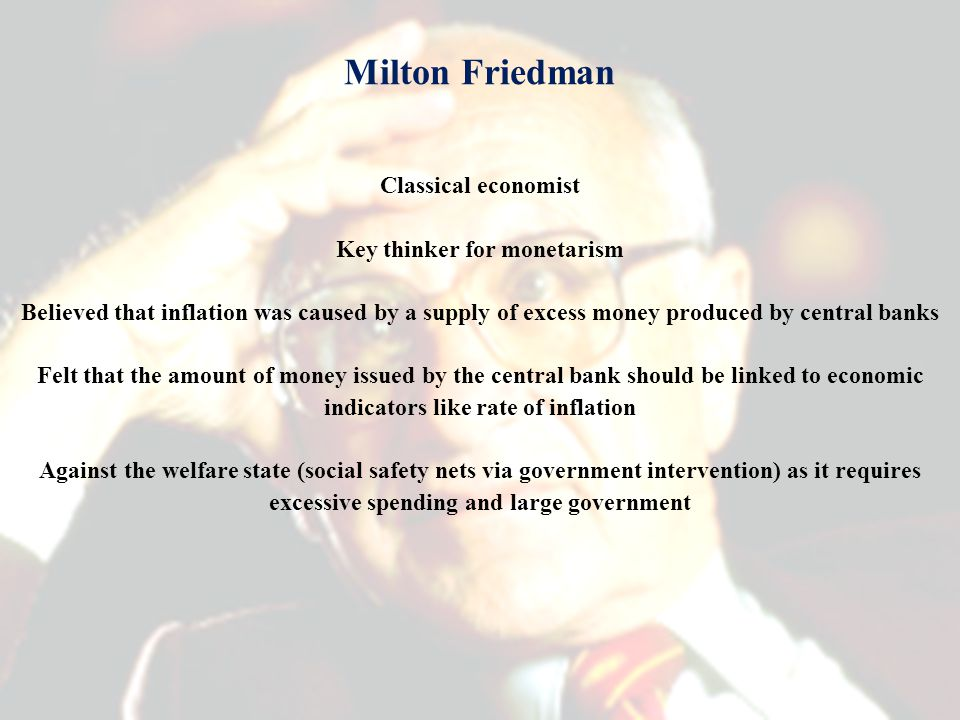 Milton Friedman Classical economist Key thinker for monetarism Believed that inflation was caused by a supply of excess money produced by central banks Felt that the amount of money issued by the central bank should be linked to economic indicators like rate of inflation Against the welfare state (social safety nets via government intervention) as it requires excessive spending and large government