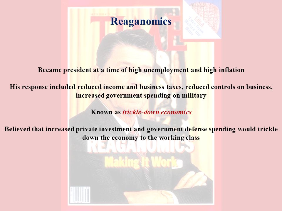 Reaganomics Became president at a time of high unemployment and high inflation His response included reduced income and business taxes, reduced controls on business, increased government spending on military Known as trickle-down economics Believed that increased private investment and government defense spending would trickle down the economy to the working class