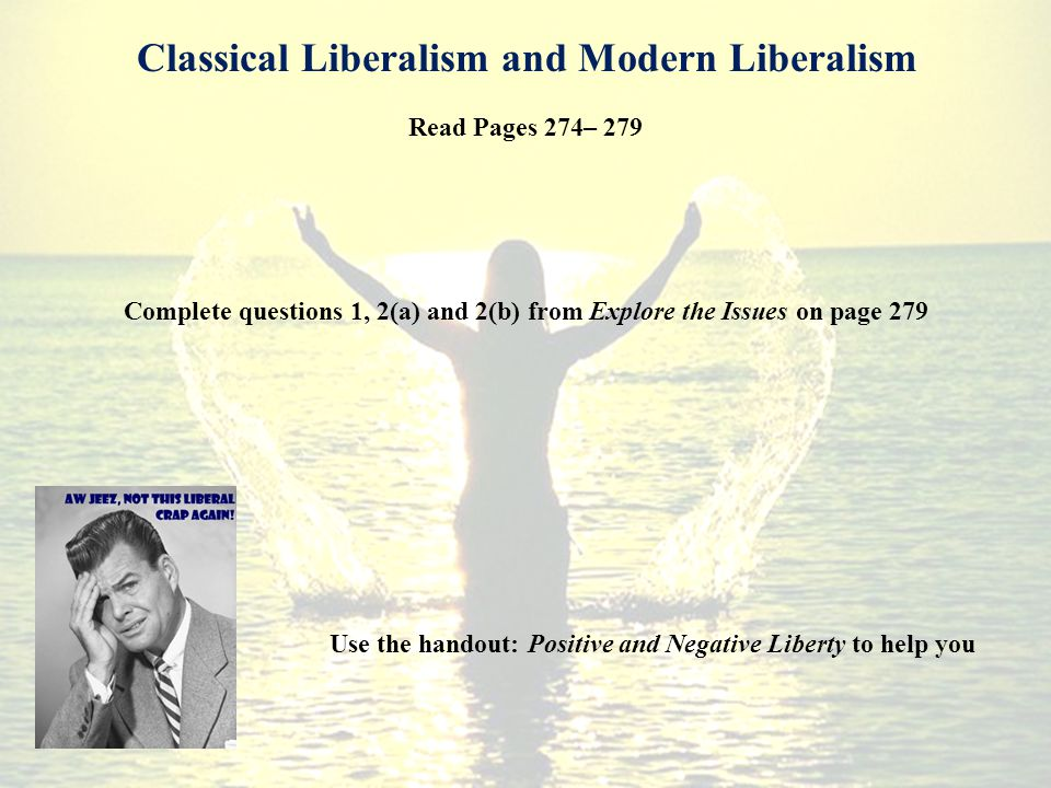 Read Pages 274– 279 Complete questions 1, 2(a) and 2(b) from Explore the Issues on page 279 Classical Liberalism and Modern Liberalism Use the handout: Positive and Negative Liberty to help you