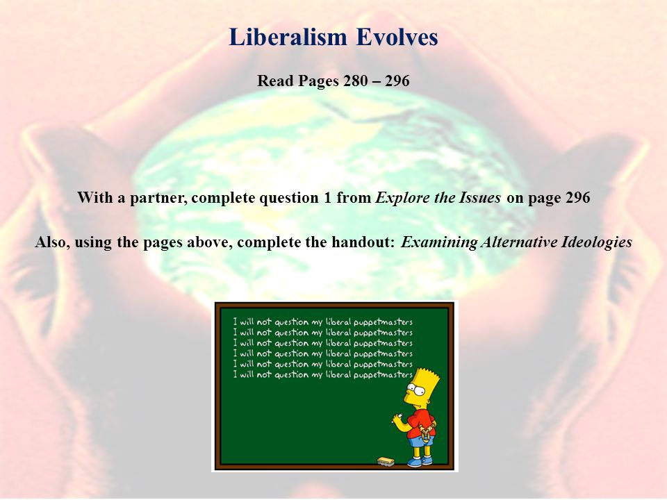 Read Pages 280 – 296 Also, using the pages above, complete the handout: Examining Alternative Ideologies Liberalism Evolves With a partner, complete question 1 from Explore the Issues on page 296