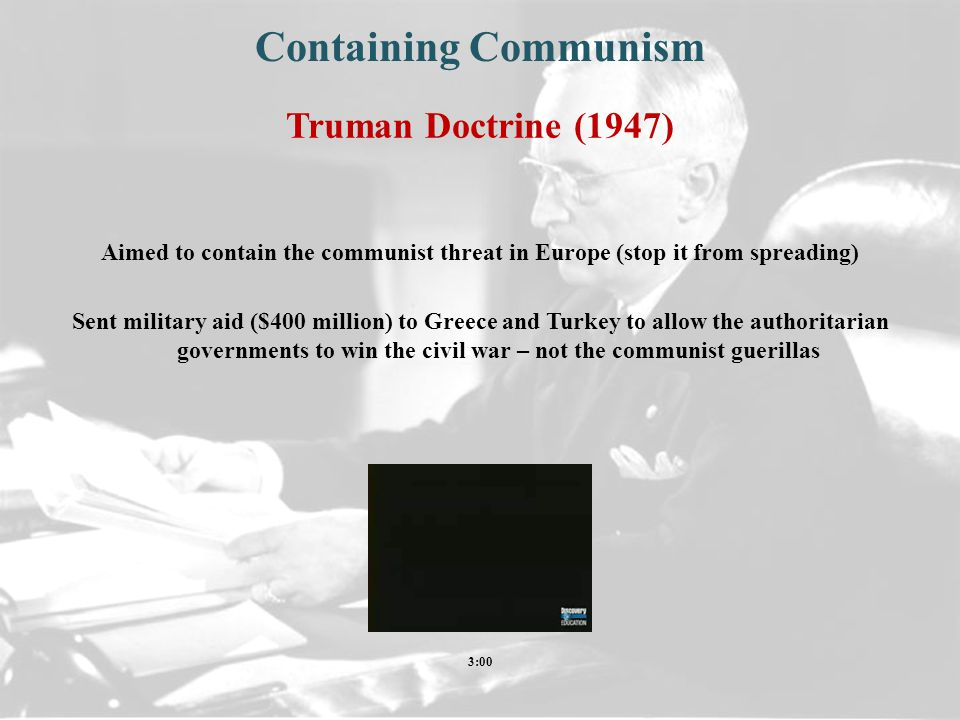 Truman Doctrine (1947) Aimed to contain the communist threat in Europe (stop it from spreading) Sent military aid ($400 million) to Greece and Turkey to allow the authoritarian governments to win the civil war – not the communist guerillas Containing Communism 3:00