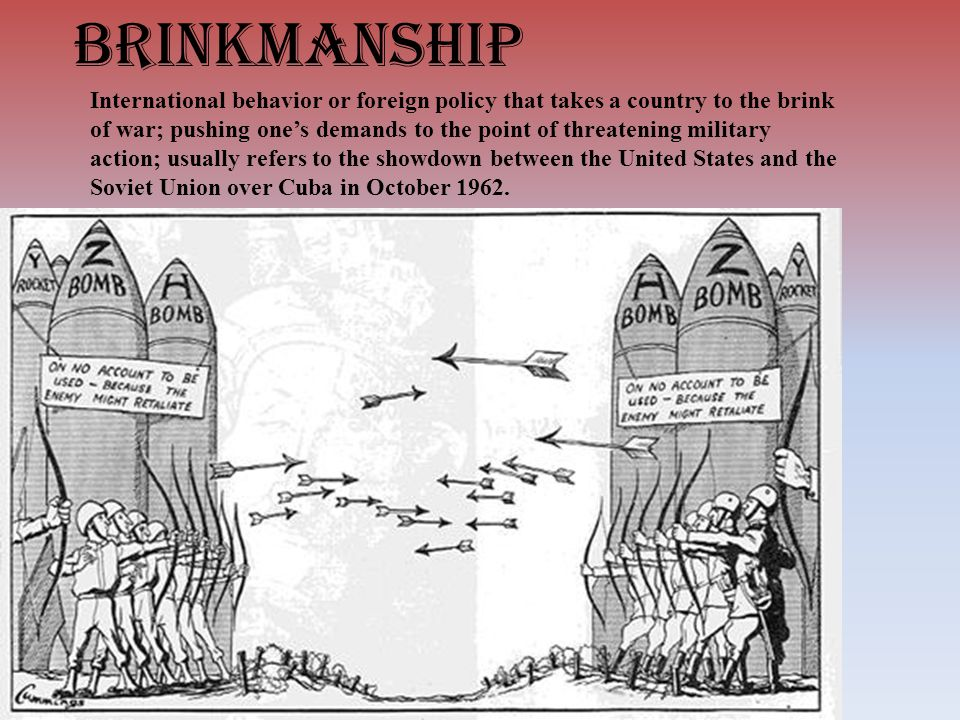 brinkmanship International behavior or foreign policy that takes a country to the brink of war; pushing one's demands to the point of threatening military action; usually refers to the showdown between the United States and the Soviet Union over Cuba in October 1962.
