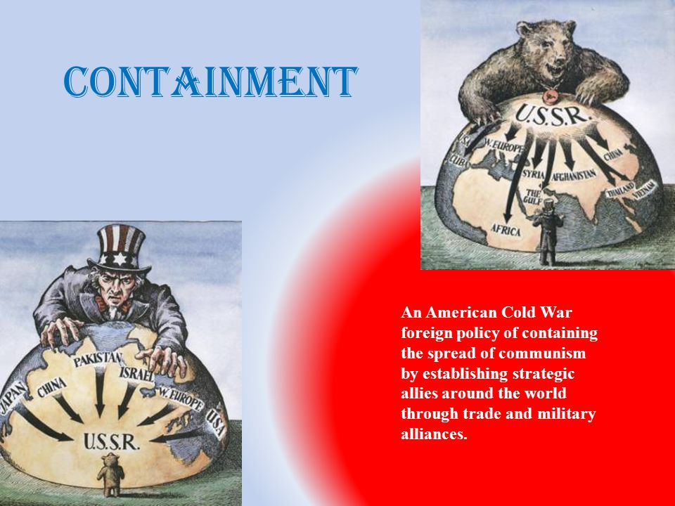 containment An American Cold War foreign policy of containing the spread of communism by establishing strategic allies around the world through trade and military alliances.