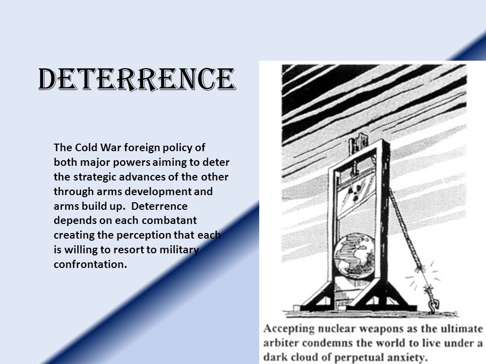 deterrence The Cold War foreign policy of both major powers aiming to deter the strategic advances of the other through arms development and arms build up.