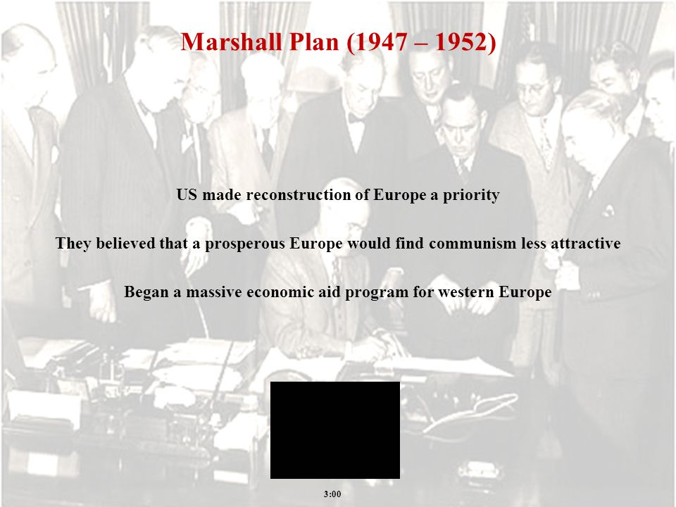 Marshall Plan (1947 – 1952) US made reconstruction of Europe a priority They believed that a prosperous Europe would find communism less attractive Began a massive economic aid program for western Europe 3:00