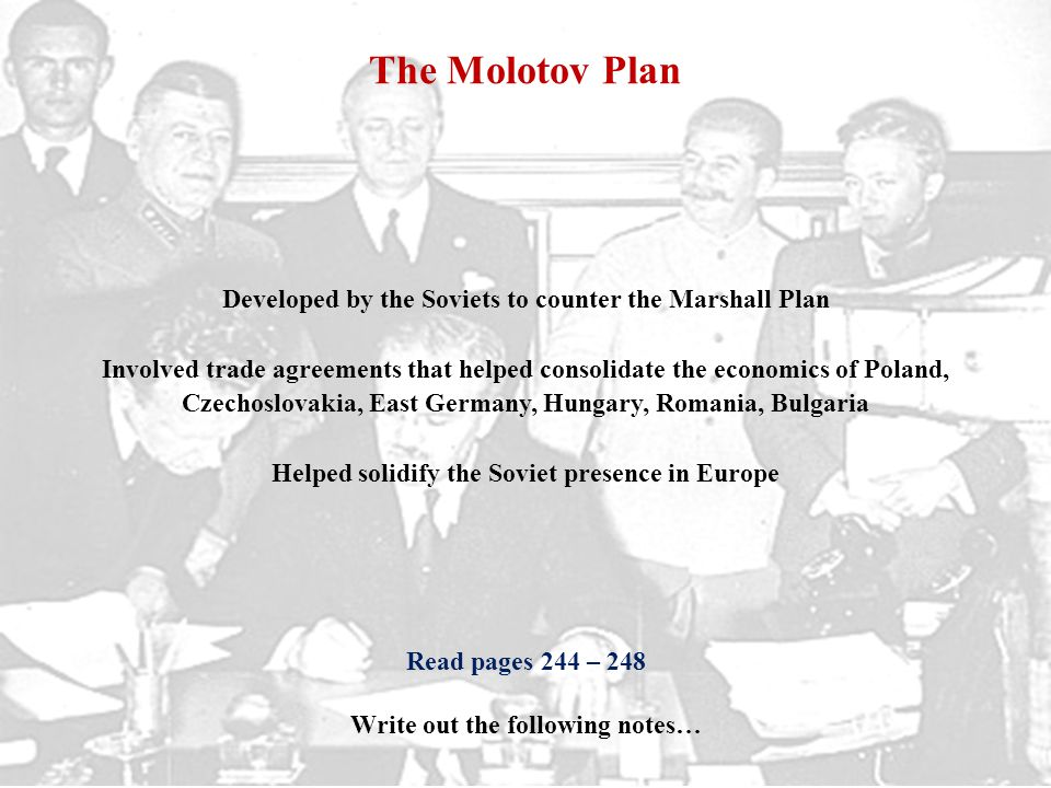 The Molotov Plan Developed by the Soviets to counter the Marshall Plan Involved trade agreements that helped consolidate the economics of Poland, Czechoslovakia, East Germany, Hungary, Romania, Bulgaria Helped solidify the Soviet presence in Europe Read pages 244 – 248 Write out the following notes…