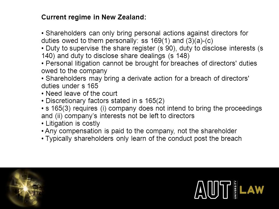 Current regime in New Zealand: Shareholders can only bring personal actions against directors for duties owed to them personally: ss 169(1) and (3)(a)-(c) Duty to supervise the share register (s 90), duty to disclose interests (s 140) and duty to disclose share dealings (s 148) Personal litigation cannot be brought for breaches of directors duties owed to the company Shareholders may bring a derivate action for a breach of directors duties under s 165 Need leave of the court Discretionary factors stated in s 165(2) s 165(3) requires (i) company does not intend to bring the proceedings and (ii) company's interests not be left to directors Litigation is costly Any compensation is paid to the company, not the shareholder Typically shareholders only learn of the conduct post the breach