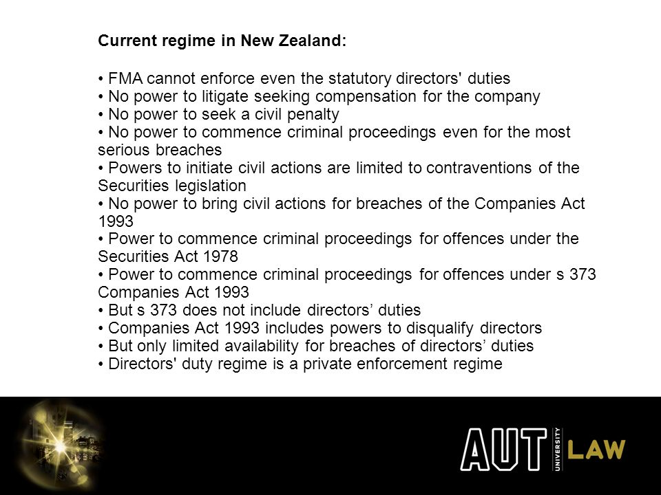 Current regime in New Zealand: FMA cannot enforce even the statutory directors duties No power to litigate seeking compensation for the company No power to seek a civil penalty No power to commence criminal proceedings even for the most serious breaches Powers to initiate civil actions are limited to contraventions of the Securities legislation No power to bring civil actions for breaches of the Companies Act 1993 Power to commence criminal proceedings for offences under the Securities Act 1978 Power to commence criminal proceedings for offences under s 373 Companies Act 1993 But s 373 does not include directors' duties Companies Act 1993 includes powers to disqualify directors But only limited availability for breaches of directors' duties Directors duty regime is a private enforcement regime