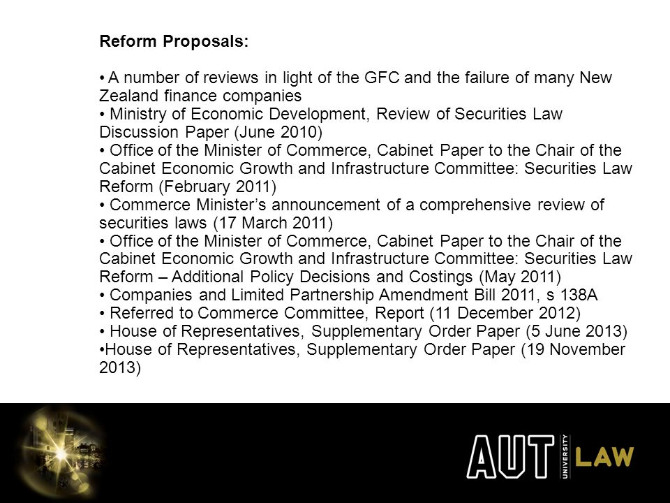 Reform Proposals: A number of reviews in light of the GFC and the failure of many New Zealand finance companies Ministry of Economic Development, Review of Securities Law Discussion Paper (June 2010) Office of the Minister of Commerce, Cabinet Paper to the Chair of the Cabinet Economic Growth and Infrastructure Committee: Securities Law Reform (February 2011) Commerce Minister's announcement of a comprehensive review of securities laws (17 March 2011) Office of the Minister of Commerce, Cabinet Paper to the Chair of the Cabinet Economic Growth and Infrastructure Committee: Securities Law Reform – Additional Policy Decisions and Costings (May 2011) Companies and Limited Partnership Amendment Bill 2011, s 138A Referred to Commerce Committee, Report (11 December 2012) House of Representatives, Supplementary Order Paper (5 June 2013) House of Representatives, Supplementary Order Paper (19 November 2013)