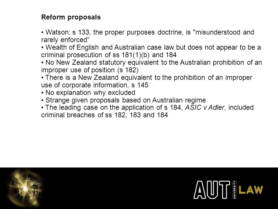 Reform proposals Watson: s 133, the proper purposes doctrine, is misunderstood and rarely enforced Wealth of English and Australian case law but does not appear to be a criminal prosecution of ss 181(1)(b) and 184 No New Zealand statutory equivalent to the Australian prohibition of an improper use of position (s 182) There is a New Zealand equivalent to the prohibition of an improper use of corporate information, s 145 No explanation why excluded Strange given proposals based on Australian regime The leading case on the application of s 184, ASIC v Adler, included criminal breaches of ss 182, 183 and 184
