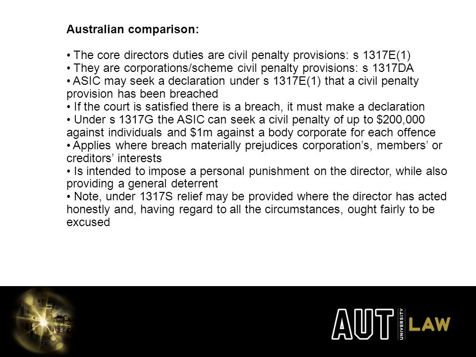 Australian comparison: The core directors duties are civil penalty provisions: s 1317E(1) They are corporations/scheme civil penalty provisions: s 1317DA ASIC may seek a declaration under s 1317E(1) that a civil penalty provision has been breached If the court is satisfied there is a breach, it must make a declaration Under s 1317G the ASIC can seek a civil penalty of up to $200,000 against individuals and $1m against a body corporate for each offence Applies where breach materially prejudices corporation's, members' or creditors' interests Is intended to impose a personal punishment on the director, while also providing a general deterrent Note, under 1317S relief may be provided where the director has acted honestly and, having regard to all the circumstances, ought fairly to be excused