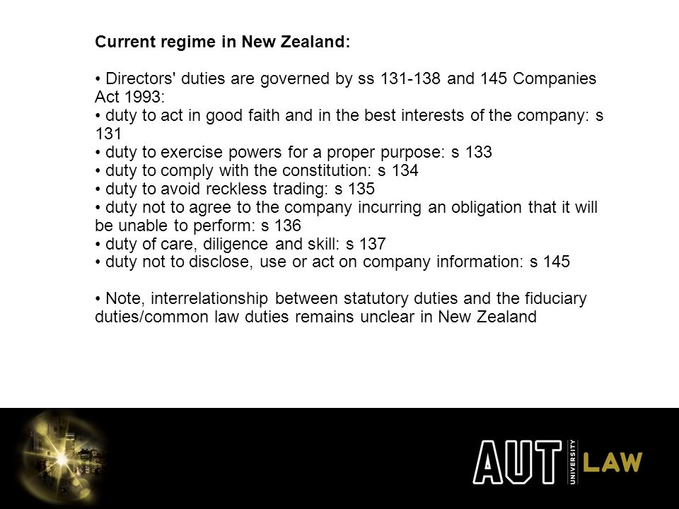 Current regime in New Zealand: Directors duties are governed by ss 131-138 and 145 Companies Act 1993: duty to act in good faith and in the best interests of the company: s 131 duty to exercise powers for a proper purpose: s 133 duty to comply with the constitution: s 134 duty to avoid reckless trading: s 135 duty not to agree to the company incurring an obligation that it will be unable to perform: s 136 duty of care, diligence and skill: s 137 duty not to disclose, use or act on company information: s 145 Note, interrelationship between statutory duties and the fiduciary duties/common law duties remains unclear in New Zealand