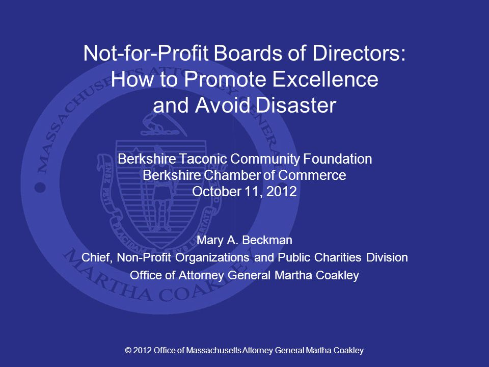 Enforcement/Solution Remedy: Disclose, Discuss and Manage COI Policy Periodic disclosure of outside interests and relationships, and review of the written disclosure statements Documentation of discussion, recusal, and decision by disinterested directors © 2012 Office of Massachusetts Attorney General Martha Coakley