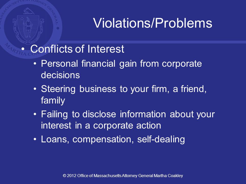 Violations/Problems Conflicts of Interest Personal financial gain from corporate decisions Steering business to your firm, a friend, family Failing to disclose information about your interest in a corporate action Loans, compensation, self-dealing © 2012 Office of Massachusetts Attorney General Martha Coakley