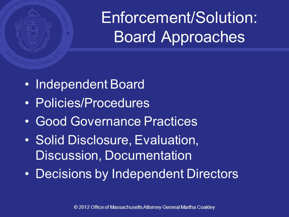 Enforcement/Solution: Board Approaches Independent Board Policies/Procedures Good Governance Practices Solid Disclosure, Evaluation, Discussion, Documentation Decisions by Independent Directors © 2012 Office of Massachusetts Attorney General Martha Coakley