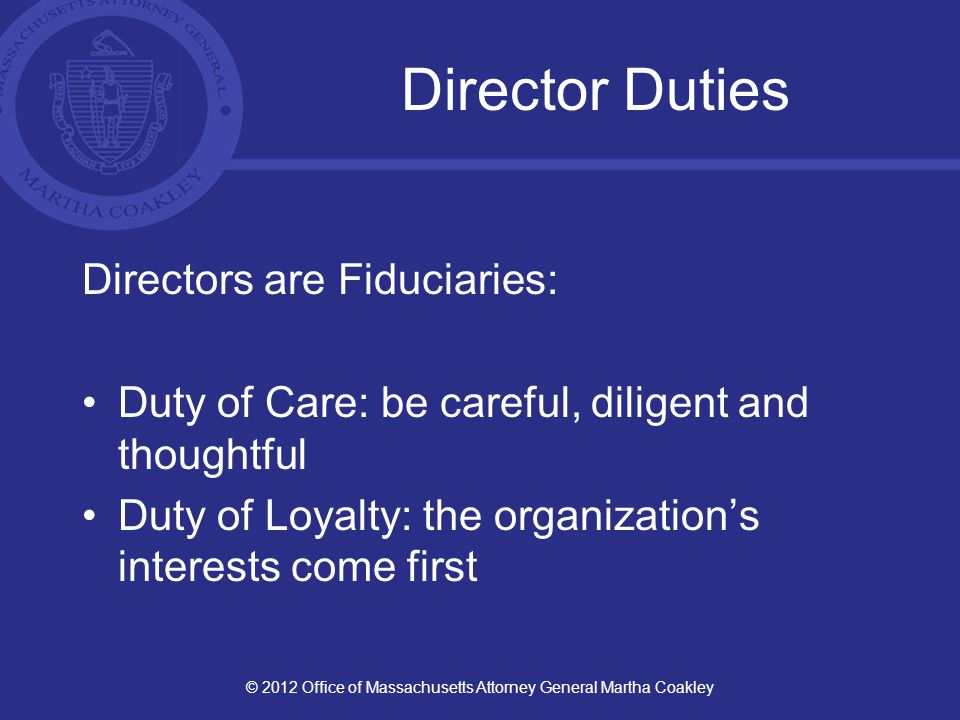 Director Duties Directors are Fiduciaries: Duty of Care: be careful, diligent and thoughtful Duty of Loyalty: the organization's interests come first © 2012 Office of Massachusetts Attorney General Martha Coakley