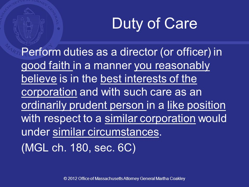 Duty of Care: Examples Fiscal Soundness Reliance on experts; but know/learn your way around the audited financial statements Legal, Regulatory Compliance Know/learn the main requirements; compliance Review Form 990, other filings as reasonable Policies and Procedures Periodic review, revision, approval Document board process itself (agendas, minutes, etc.) © 2012 Office of Massachusetts Attorney General Martha Coakley