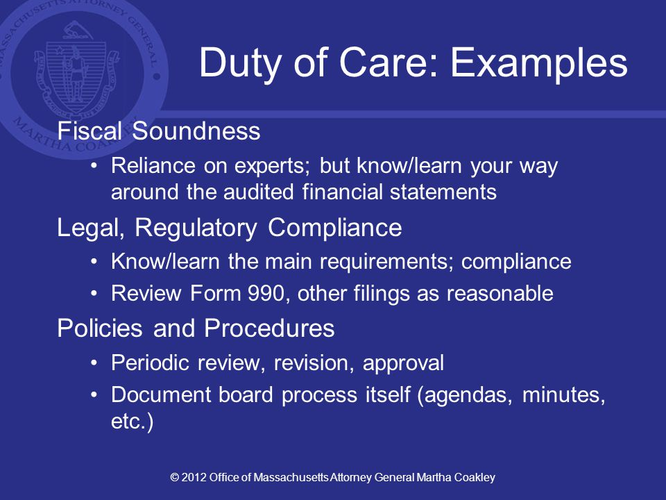 Duty of Care: Examples Oversight of Management Assess management, ask questions, but don't micromanage Board Self-Assessment Performance, engagement, composition Safeguarding Assets (including Reputation) Fundraising and Friend-raising Conflicts and Relationships © 2012 Office of Massachusetts Attorney General Martha Coakley