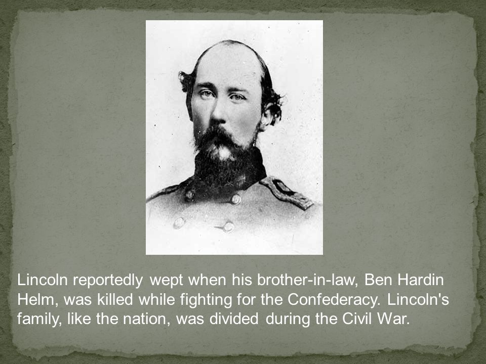 Lincoln reportedly wept when his brother-in-law, Ben Hardin Helm, was killed while fighting for the Confederacy.
