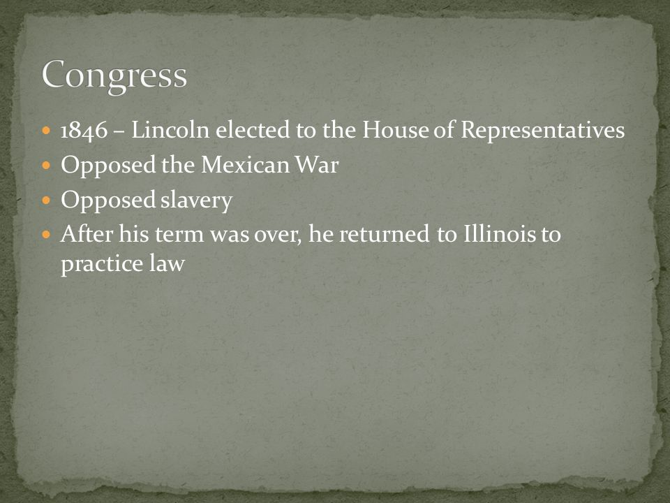 1846 – Lincoln elected to the House of Representatives Opposed the Mexican War Opposed slavery After his term was over, he returned to Illinois to practice law
