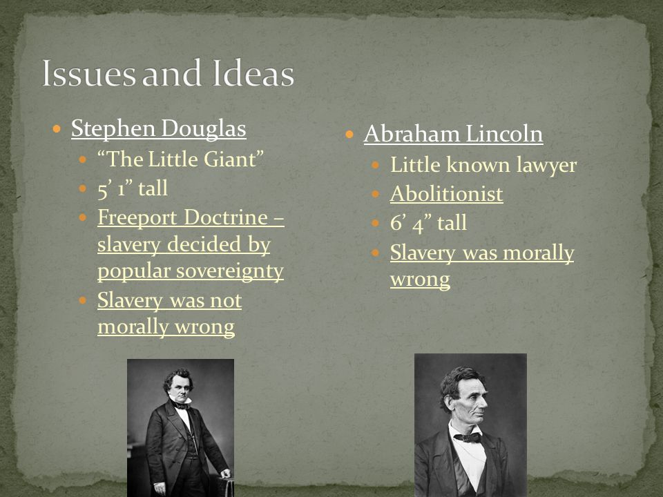 Stephen Douglas The Little Giant 5' 1 tall Freeport Doctrine – slavery decided by popular sovereignty Slavery was not morally wrong Abraham Lincoln Little known lawyer Abolitionist 6' 4 tall Slavery was morally wrong