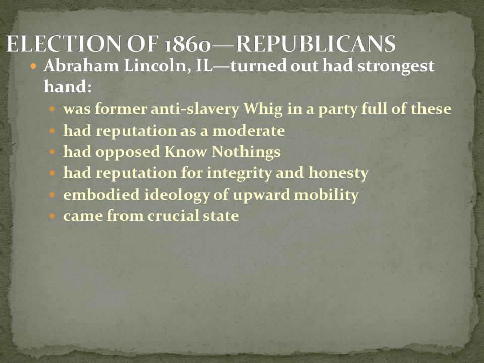 Abraham Lincoln, IL—turned out had strongest hand: was former anti-slavery Whig in a party full of these had reputation as a moderate had opposed Know Nothings had reputation for integrity and honesty embodied ideology of upward mobility came from crucial state