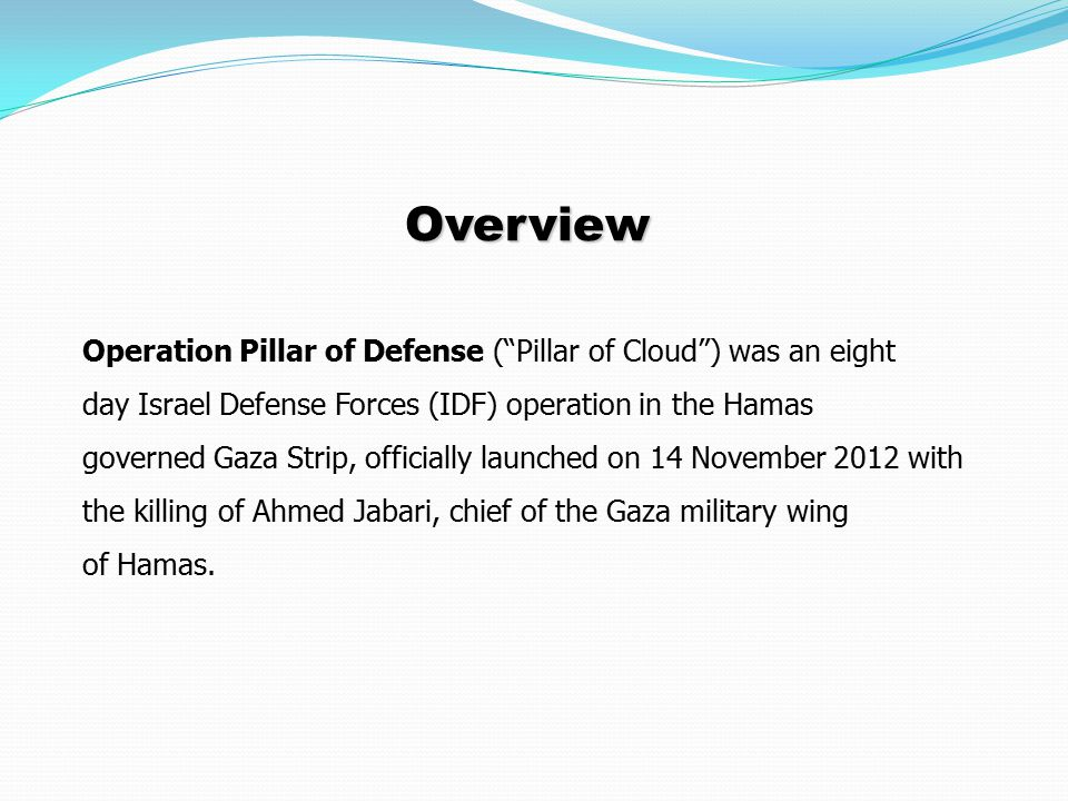 Overview Operation Pillar of Defense ( Pillar of Cloud ) was an eight day Israel Defense Forces (IDF) operation in the Hamas governed Gaza Strip, officially launched on 14 November 2012 with the killing of Ahmed Jabari, chief of the Gaza military wing of Hamas.