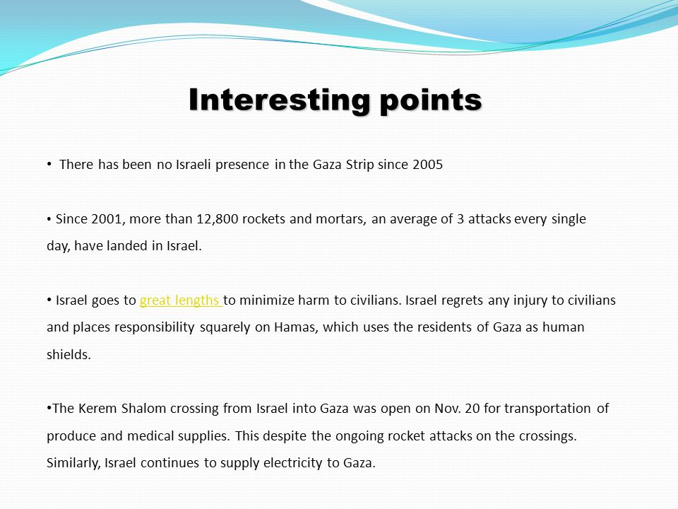 Interesting points There has been no Israeli presence in the Gaza Strip since 2005 Since 2001, more than 12,800 rockets and mortars, an average of 3 attacks every single day, have landed in Israel.