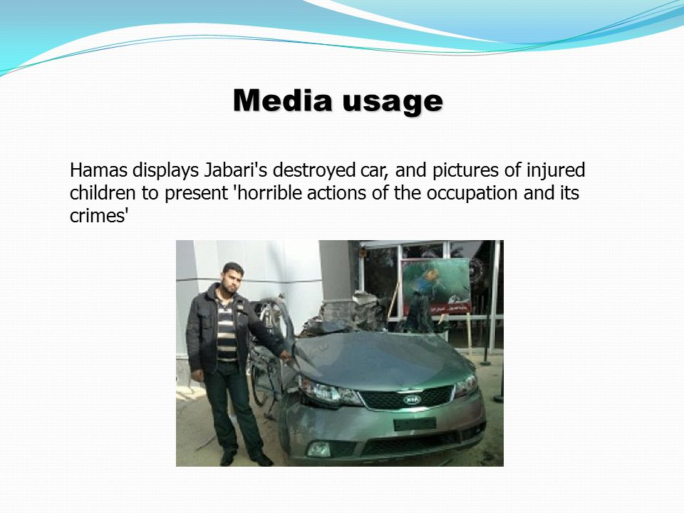 Media usage Hamas displays Jabari s destroyed car, and pictures of injured children to present horrible actions of the occupation and its crimes