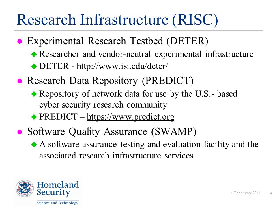 Research Infrastructure (RISC) Experimental Research Testbed (DETER)  Researcher and vendor-neutral experimental infrastructure  DETER - http://www.isi.edu/deter/http://www.isi.edu/deter/ Research Data Repository (PREDICT)  Repository of network data for use by the U.S.- based cyber security research community  PREDICT – https://www.predict.orghttps://www.predict.org Software Quality Assurance (SWAMP)  A software assurance testing and evaluation facility and the associated research infrastructure services 1 December 201114