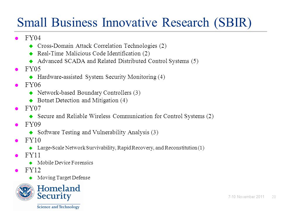 7-10 November 201120 Small Business Innovative Research (SBIR) FY04  Cross-Domain Attack Correlation Technologies (2)  Real-Time Malicious Code Identification (2)  Advanced SCADA and Related Distributed Control Systems (5) FY05  Hardware-assisted System Security Monitoring (4) FY06  Network-based Boundary Controllers (3)  Botnet Detection and Mitigation (4) FY07  Secure and Reliable Wireless Communication for Control Systems (2) FY09  Software Testing and Vulnerability Analysis (3) FY10  Large-Scale Network Survivability, Rapid Recovery, and Reconstitution (1) FY11  Mobile Device Forensics FY12  Moving Target Defense
