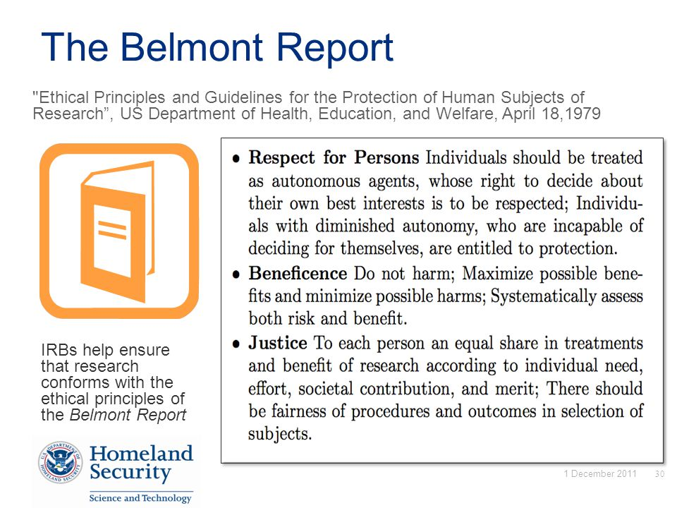 The Belmont Report IRBs help ensure that research conforms with the ethical principles of the Belmont Report Ethical Principles and Guidelines for the Protection of Human Subjects of Research , US Department of Health, Education, and Welfare, April 18,1979 1 December 201130