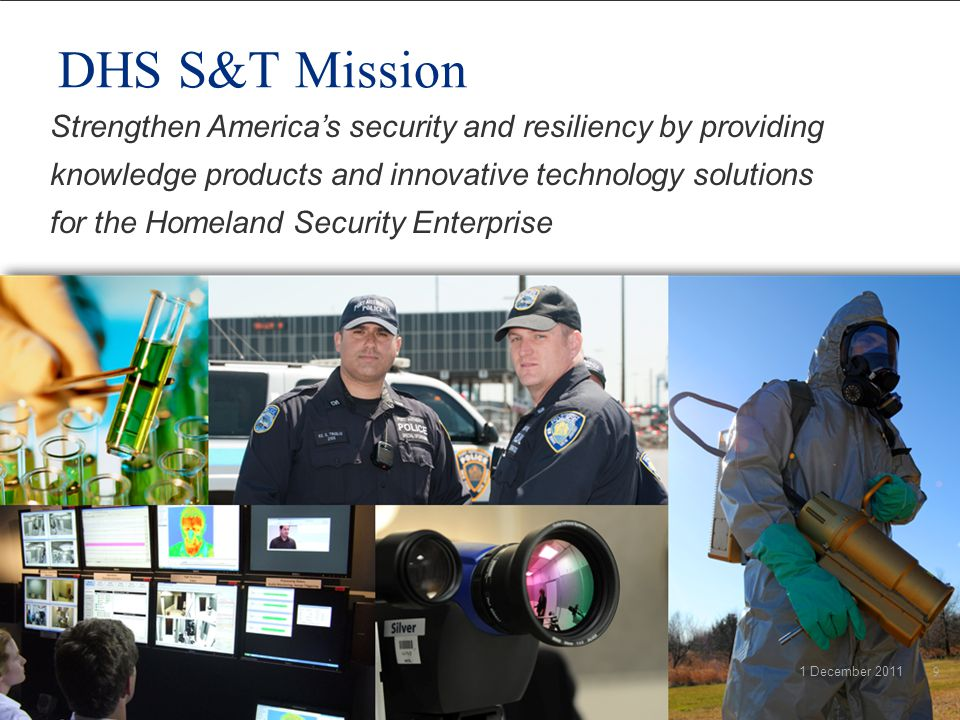 DHS S&T Mission Strengthen America's security and resiliency by providing knowledge products and innovative technology solutions for the Homeland Security Enterprise 1 December 20119