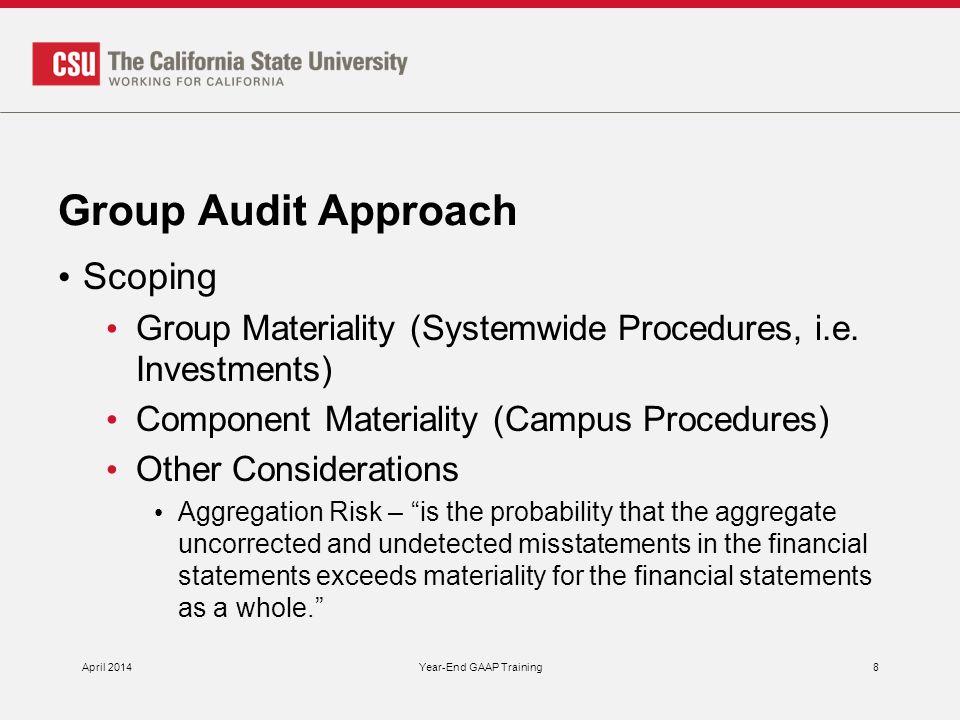 Group Audit Approach April 2014Year-End GAAP Training9 KPMG Systemwide Team KPMG Campus Team - Systemwide procedures - Campus specific procedures - Chancellor's Office - Channel Islands - Dominguez Hills - Fullerton - Long Beach - Northridge - San Diego - San Francisco - San Jose - San Luis Obispo - San Marcos