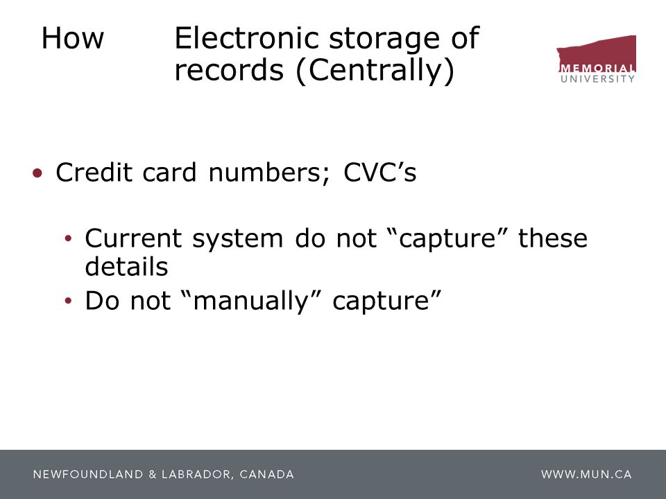 "HowElectronic storage of records (Centrally) Credit card numbers; CVC's Current system do not ""capture"" these details Do not ""manually"" capture"""